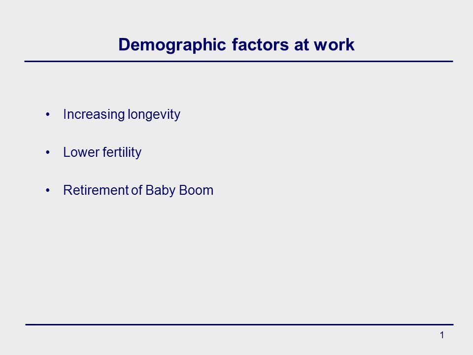 1 Demographic factors at work Increasing longevity Lower fertility Retirement of Baby Boom