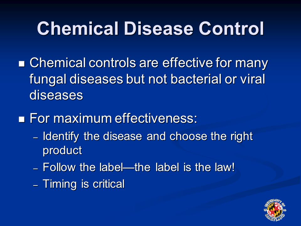 Chemical Disease Control Chemical controls are effective for many fungal diseases but not bacterial or viral diseases Chemical controls are effective for many fungal diseases but not bacterial or viral diseases For maximum effectiveness: For maximum effectiveness: – Identify the disease and choose the right product – Follow the label—the label is the law.