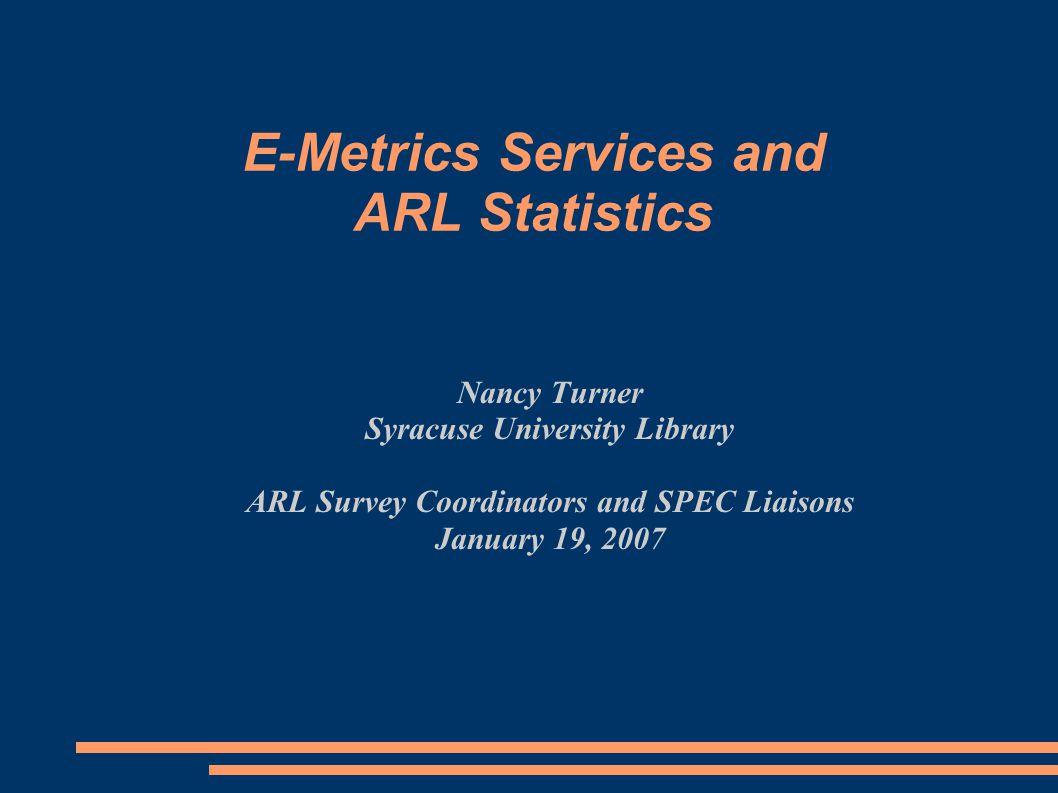 Nancy Turner Syracuse University Library ARL Survey Coordinators and SPEC Liaisons January 19, 2007 E-Metrics Services and ARL Statistics