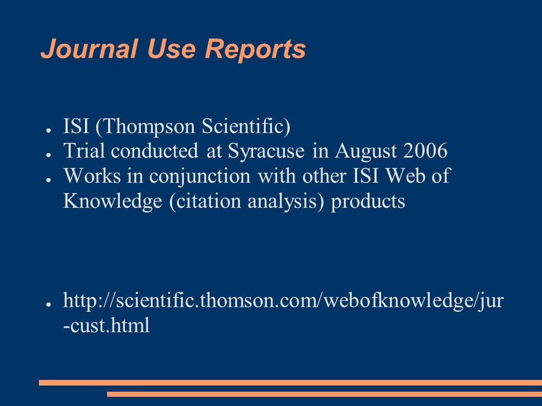 Journal Use Reports ● ISI (Thompson Scientific) ● Trial conducted at Syracuse in August 2006 ● Works in conjunction with other ISI Web of Knowledge (citation analysis) products ● http://scientific.thomson.com/webofknowledge/jur -cust.html