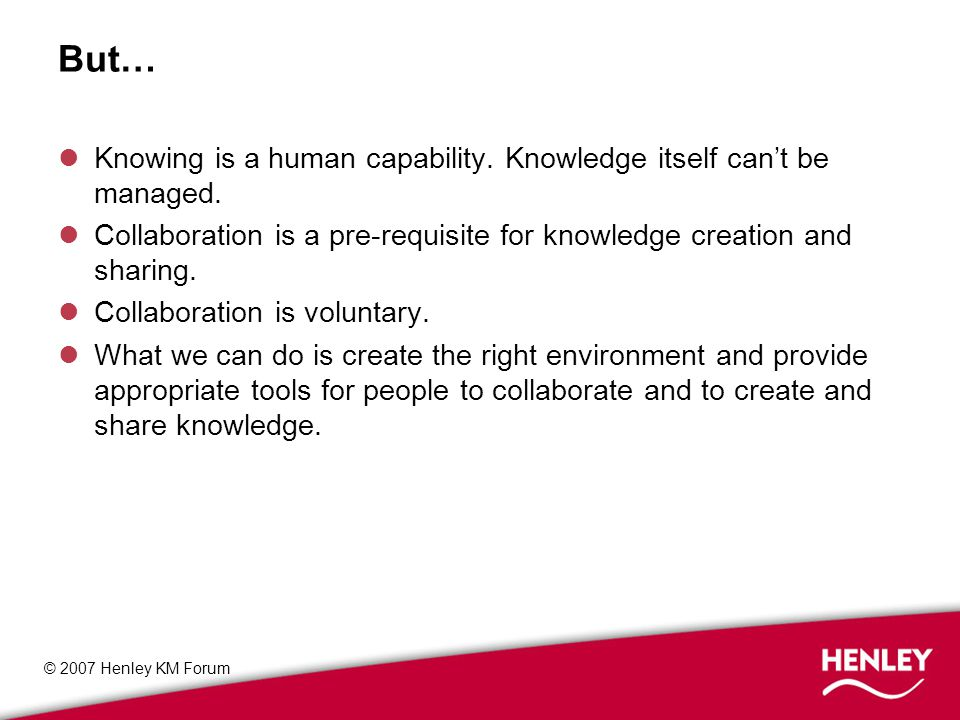 © 2007 Henley KM Forum What KM people talk about - environment CultureTrustLearning CollaborationStrategy Change management Performance Alliances and partnerships Knowledge flows Motivation