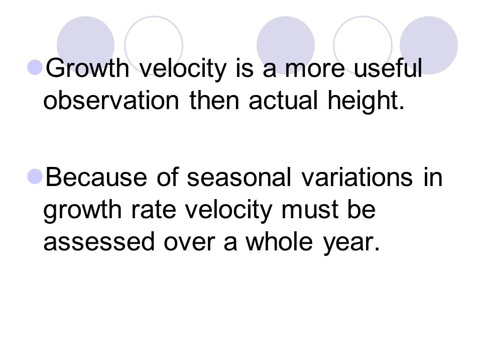 Growth velocity is a more useful observation then actual height. Because of seasonal variations in growth rate velocity must be assessed over a whole