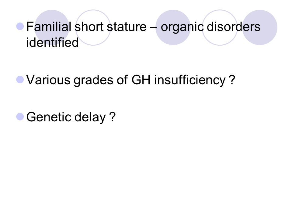 Familial short stature – organic disorders identified Various grades of GH insufficiency ? Genetic delay ?