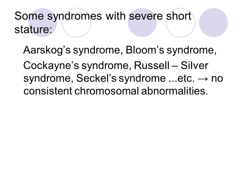 Some syndromes with severe short stature: Aarskog's syndrome, Bloom's syndrome, Cockayne's syndrome, Russell – Silver syndrome, Seckel's syndrome...et