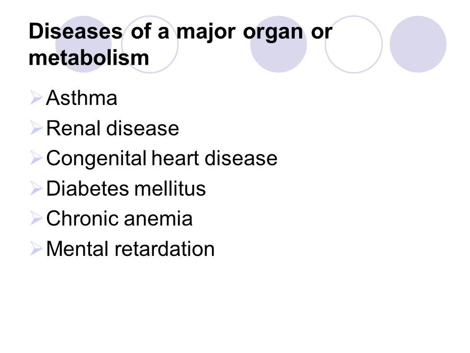 Diseases of a major organ or metabolism  Asthma  Renal disease  Congenital heart disease  Diabetes mellitus  Chronic anemia  Mental retardation