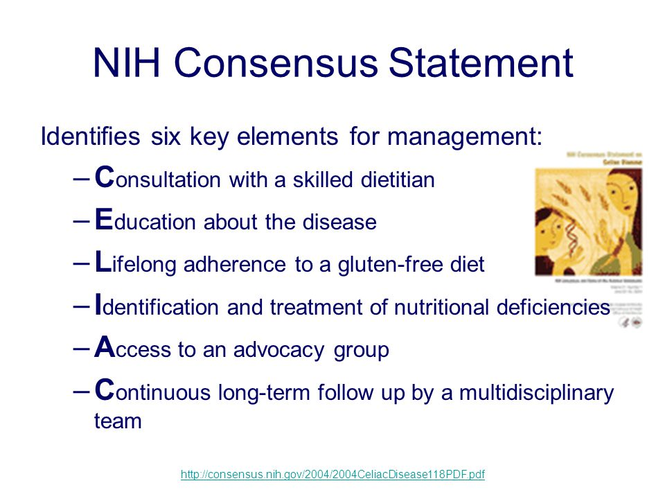 NIH Consensus Statement Identifies six key elements for management: –C onsultation with a skilled dietitian –E ducation about the disease –L ifelong adherence to a gluten-free diet –I dentification and treatment of nutritional deficiencies –A ccess to an advocacy group –C ontinuous long-term follow up by a multidisciplinary team http://consensus.nih.gov/2004/2004CeliacDisease118PDF.pdf