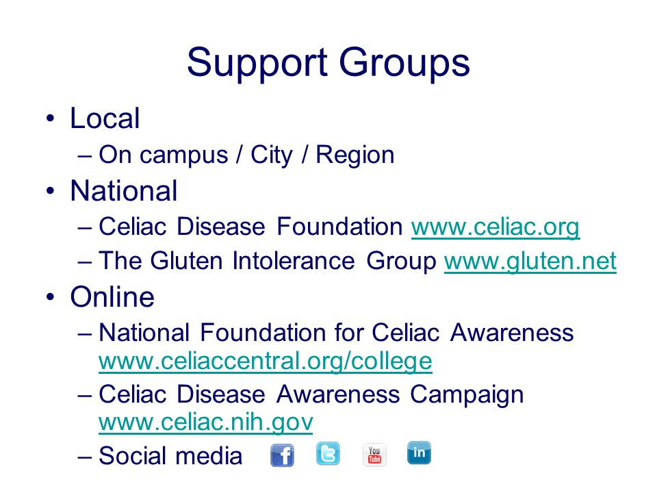 Support Groups Local –On campus / City / Region National –Celiac Disease Foundation www.celiac.orgwww.celiac.org –The Gluten Intolerance Group www.gluten.netwww.gluten.net Online –National Foundation for Celiac Awareness www.celiaccentral.org/college www.celiaccentral.org/college –Celiac Disease Awareness Campaign www.celiac.nih.gov www.celiac.nih.gov –Social media