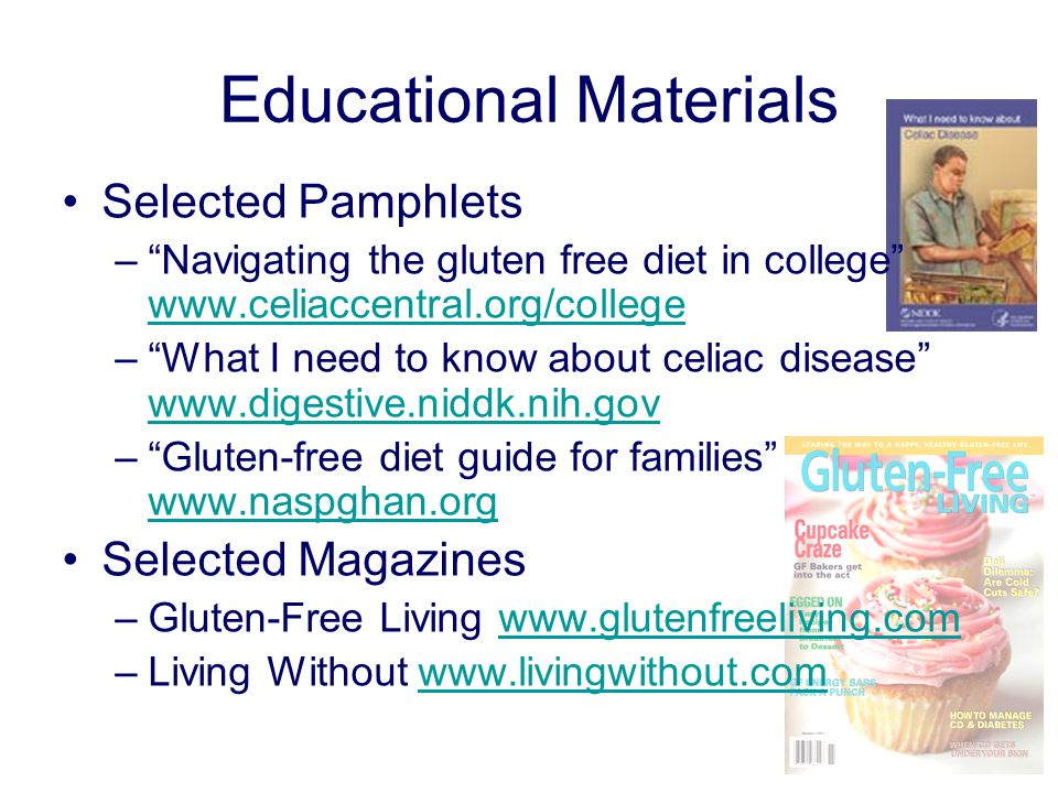 Educational Materials Selected Pamphlets – Navigating the gluten free diet in college www.celiaccentral.org/college www.celiaccentral.org/college – What I need to know about celiac disease www.digestive.niddk.nih.gov www.digestive.niddk.nih.gov – Gluten-free diet guide for families www.naspghan.org www.naspghan.org Selected Magazines –Gluten-Free Living www.glutenfreeliving.comwww.glutenfreeliving.com –Living Without www.livingwithout.comwww.livingwithout.com