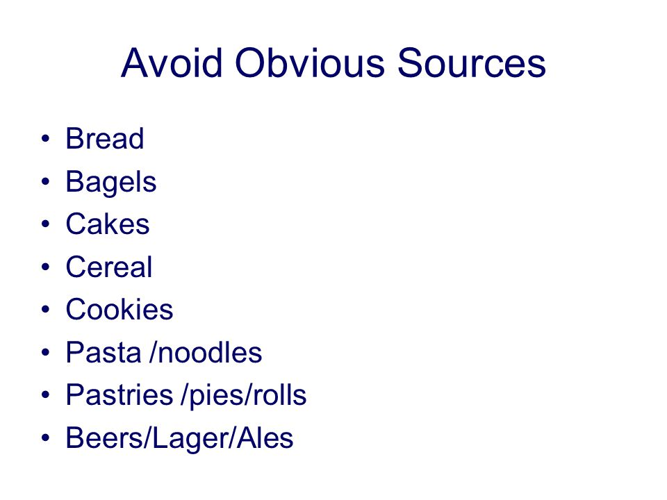 Avoid Obvious Sources Bread Bagels Cakes Cereal Cookies Pasta /noodles Pastries /pies/rolls Beers/Lager/Ales