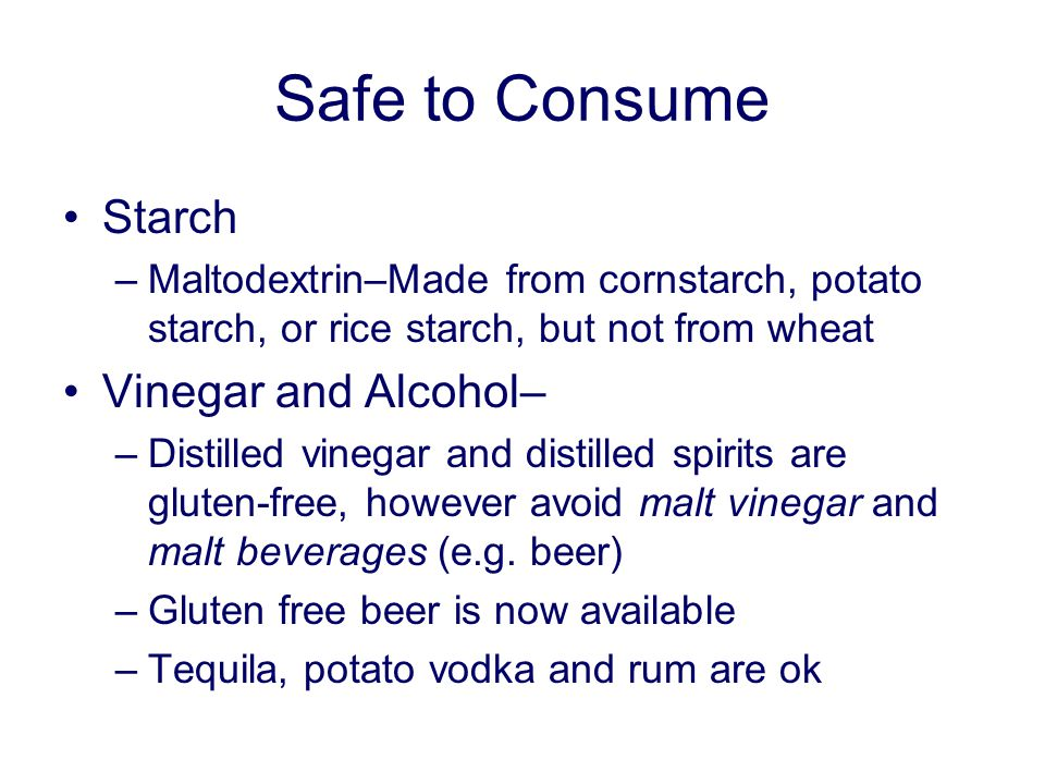 Safe to Consume Starch –Maltodextrin–Made from cornstarch, potato starch, or rice starch, but not from wheat Vinegar and Alcohol– –Distilled vinegar and distilled spirits are gluten-free, however avoid malt vinegar and malt beverages (e.g.