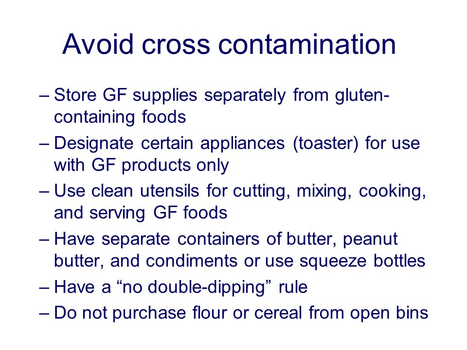 Avoid cross contamination –Store GF supplies separately from gluten- containing foods –Designate certain appliances (toaster) for use with GF products only –Use clean utensils for cutting, mixing, cooking, and serving GF foods –Have separate containers of butter, peanut butter, and condiments or use squeeze bottles –Have a no double-dipping rule –Do not purchase flour or cereal from open bins