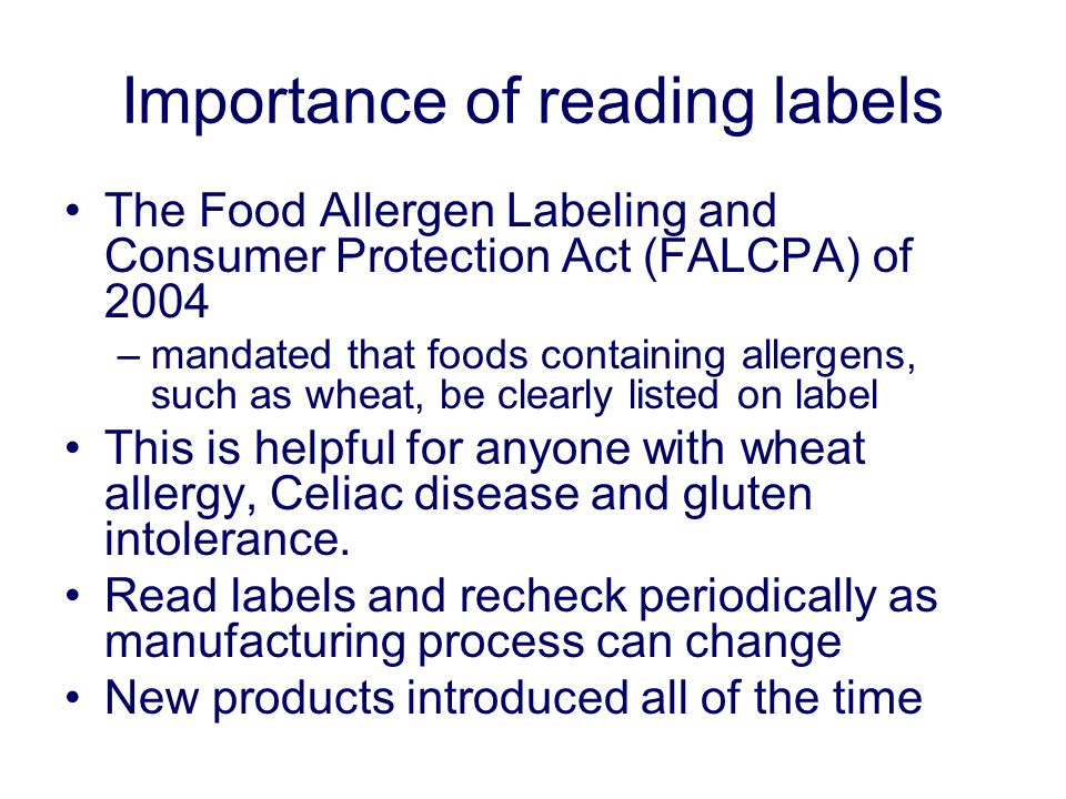 Importance of reading labels The Food Allergen Labeling and Consumer Protection Act (FALCPA) of 2004 –mandated that foods containing allergens, such as wheat, be clearly listed on label This is helpful for anyone with wheat allergy, Celiac disease and gluten intolerance.