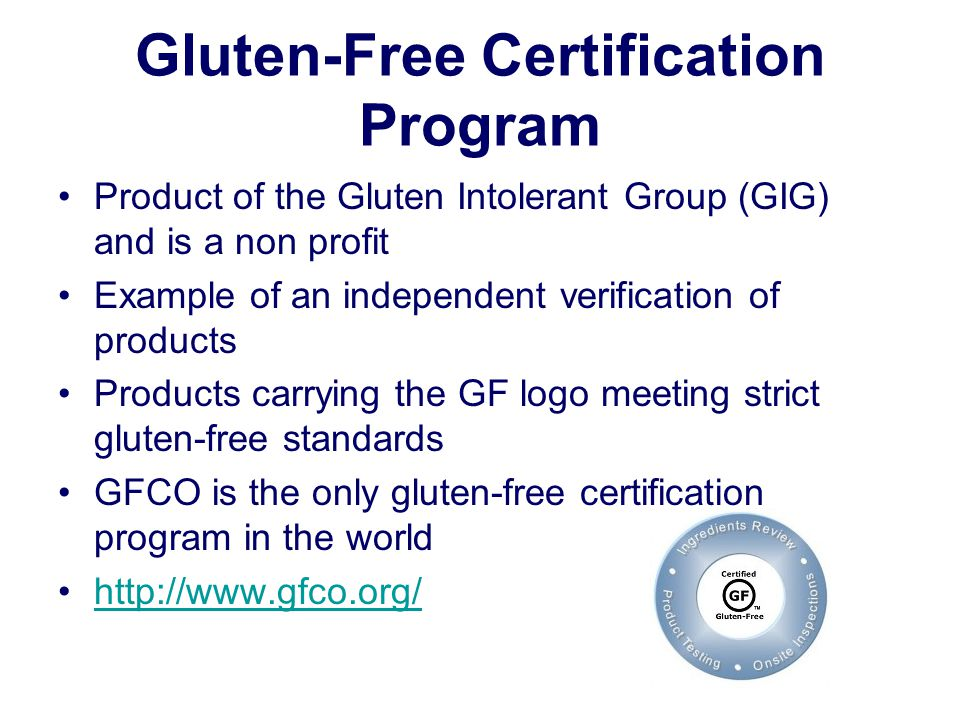 Gluten-Free Certification Program Product of the Gluten Intolerant Group (GIG) and is a non profit Example of an independent verification of products Products carrying the GF logo meeting strict gluten-free standards GFCO is the only gluten-free certification program in the world http://www.gfco.org/