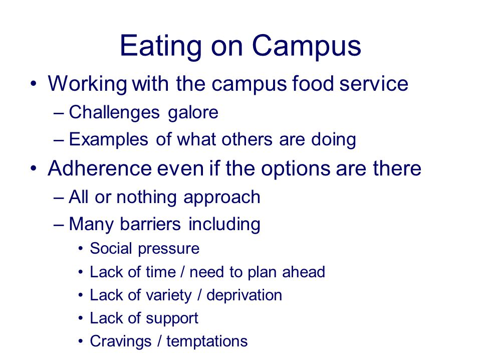 Eating on Campus Working with the campus food service –Challenges galore –Examples of what others are doing Adherence even if the options are there –All or nothing approach –Many barriers including Social pressure Lack of time / need to plan ahead Lack of variety / deprivation Lack of support Cravings / temptations