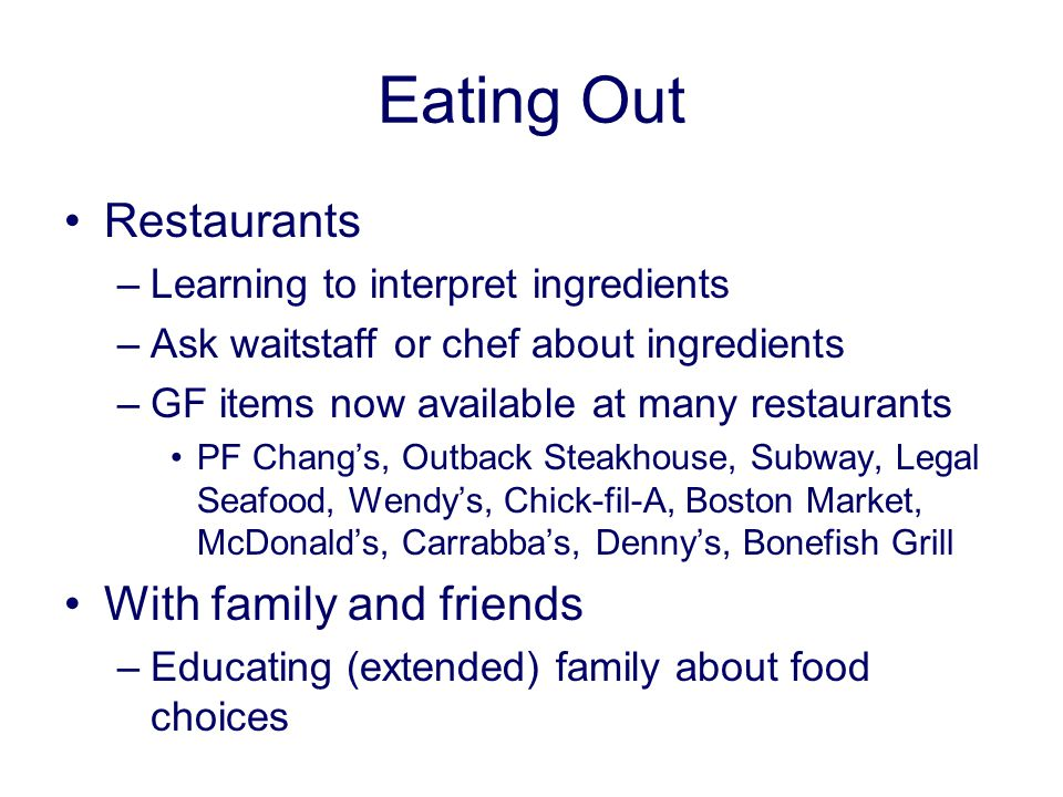 Eating Out Restaurants –Learning to interpret ingredients –Ask waitstaff or chef about ingredients –GF items now available at many restaurants PF Chang's, Outback Steakhouse, Subway, Legal Seafood, Wendy's, Chick-fil-A, Boston Market, McDonald's, Carrabba's, Denny's, Bonefish Grill With family and friends –Educating (extended) family about food choices