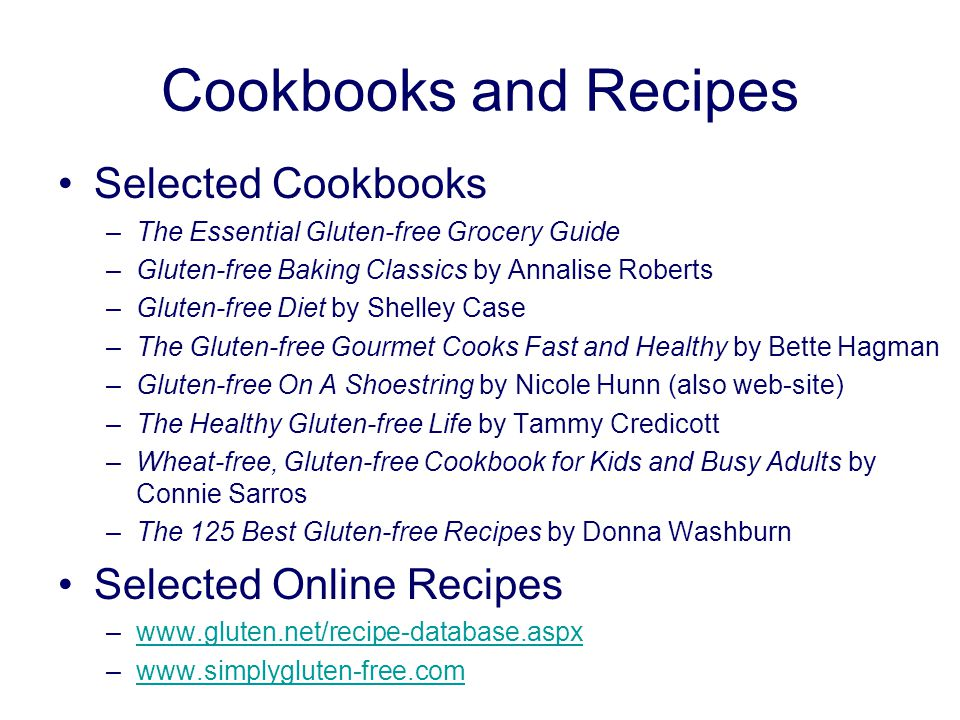 Cookbooks and Recipes Selected Cookbooks –The Essential Gluten-free Grocery Guide –Gluten-free Baking Classics by Annalise Roberts –Gluten-free Diet by Shelley Case –The Gluten-free Gourmet Cooks Fast and Healthy by Bette Hagman –Gluten-free On A Shoestring by Nicole Hunn (also web-site) –The Healthy Gluten-free Life by Tammy Credicott –Wheat-free, Gluten-free Cookbook for Kids and Busy Adults by Connie Sarros –The 125 Best Gluten-free Recipes by Donna Washburn Selected Online Recipes –www.gluten.net/recipe-database.aspxwww.gluten.net/recipe-database.aspx –www.simplygluten-free.comwww.simplygluten-free.com