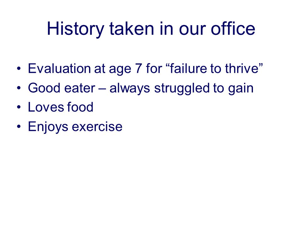 History taken in our office Evaluation at age 7 for failure to thrive Good eater – always struggled to gain Loves food Enjoys exercise