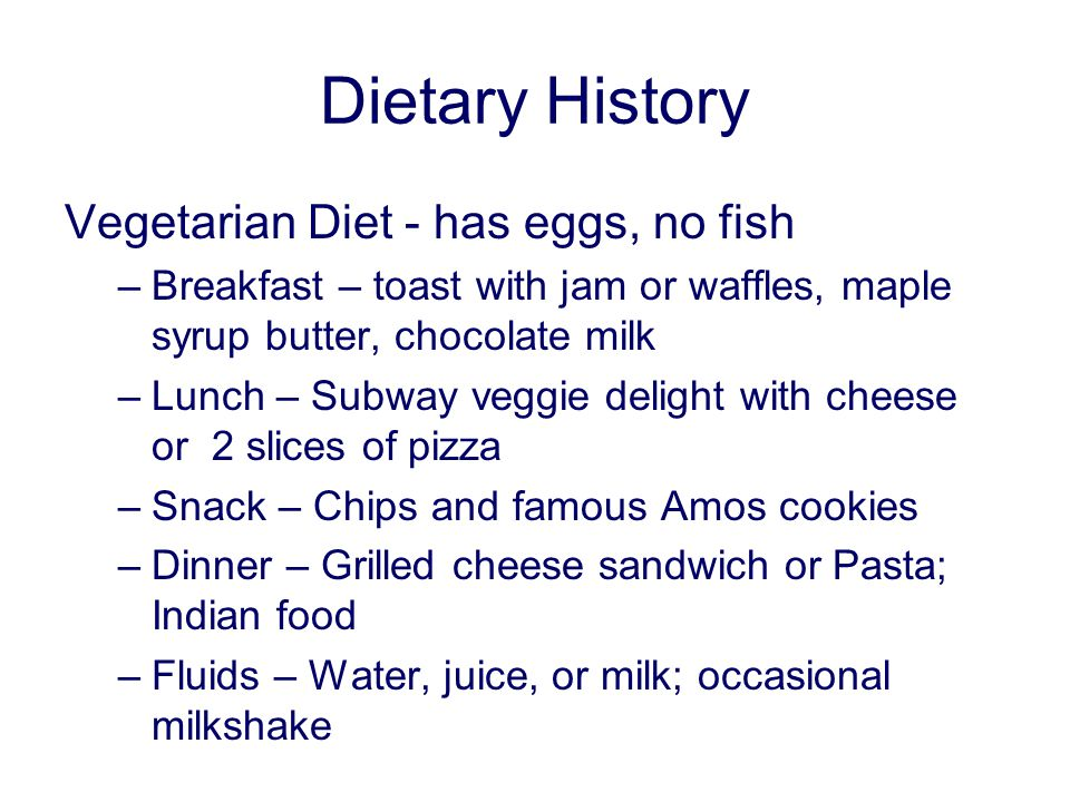 Dietary History Vegetarian Diet - has eggs, no fish –Breakfast – toast with jam or waffles, maple syrup butter, chocolate milk –Lunch – Subway veggie delight with cheese or 2 slices of pizza –Snack – Chips and famous Amos cookies –Dinner – Grilled cheese sandwich or Pasta; Indian food –Fluids – Water, juice, or milk; occasional milkshake