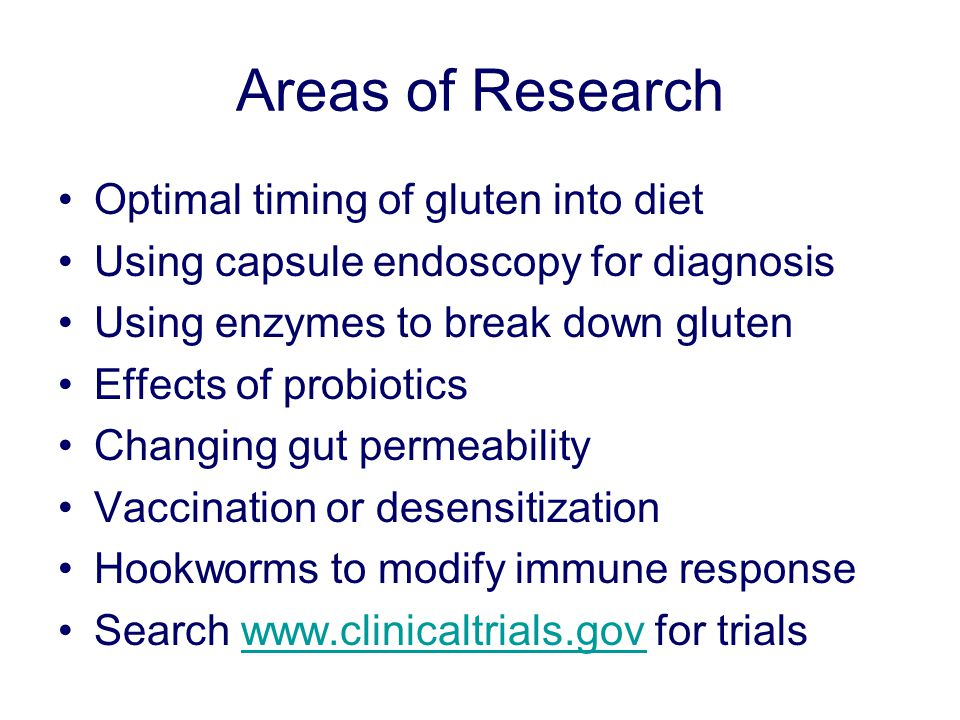 Areas of Research Optimal timing of gluten into diet Using capsule endoscopy for diagnosis Using enzymes to break down gluten Effects of probiotics Changing gut permeability Vaccination or desensitization Hookworms to modify immune response Search www.clinicaltrials.gov for trialswww.clinicaltrials.gov