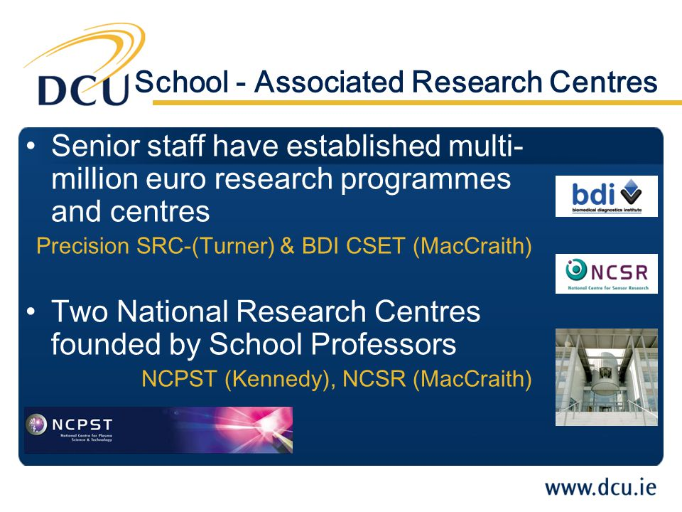 School - Associated Research Centres Senior staff have established multi- million euro research programmes and centres Precision SRC-(Turner) & BDI CSET (MacCraith) Two National Research Centres founded by School Professors NCPST (Kennedy), NCSR (MacCraith)