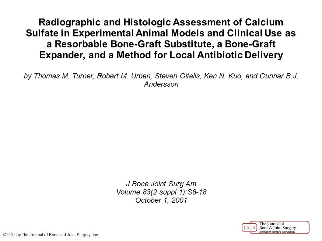 Radiographic and Histologic Assessment of Calcium Sulfate in Experimental Animal Models and Clinical Use as a Resorbable Bone-Graft Substitute, a Bone-Graft Expander, and a Method for Local Antibiotic Delivery by Thomas M.