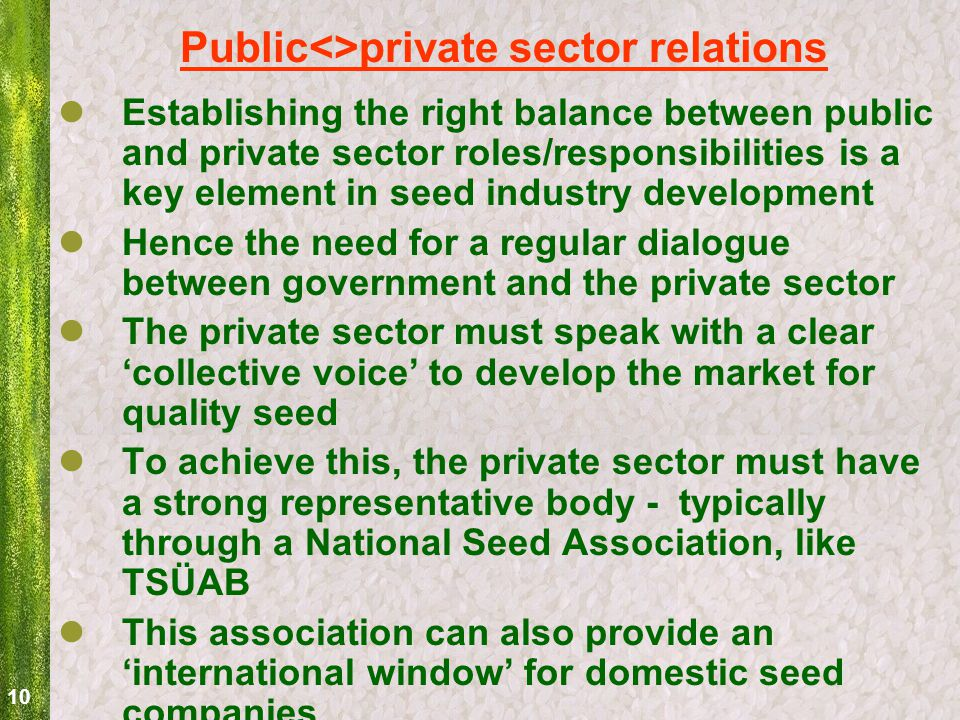 10 Public<>private sector relations Establishing the right balance between public and private sector roles/responsibilities is a key element in seed industry development Hence the need for a regular dialogue between government and the private sector The private sector must speak with a clear 'collective voice' to develop the market for quality seed To achieve this, the private sector must have a strong representative body - typically through a National Seed Association, like TSÜAB This association can also provide an 'international window' for domestic seed companies
