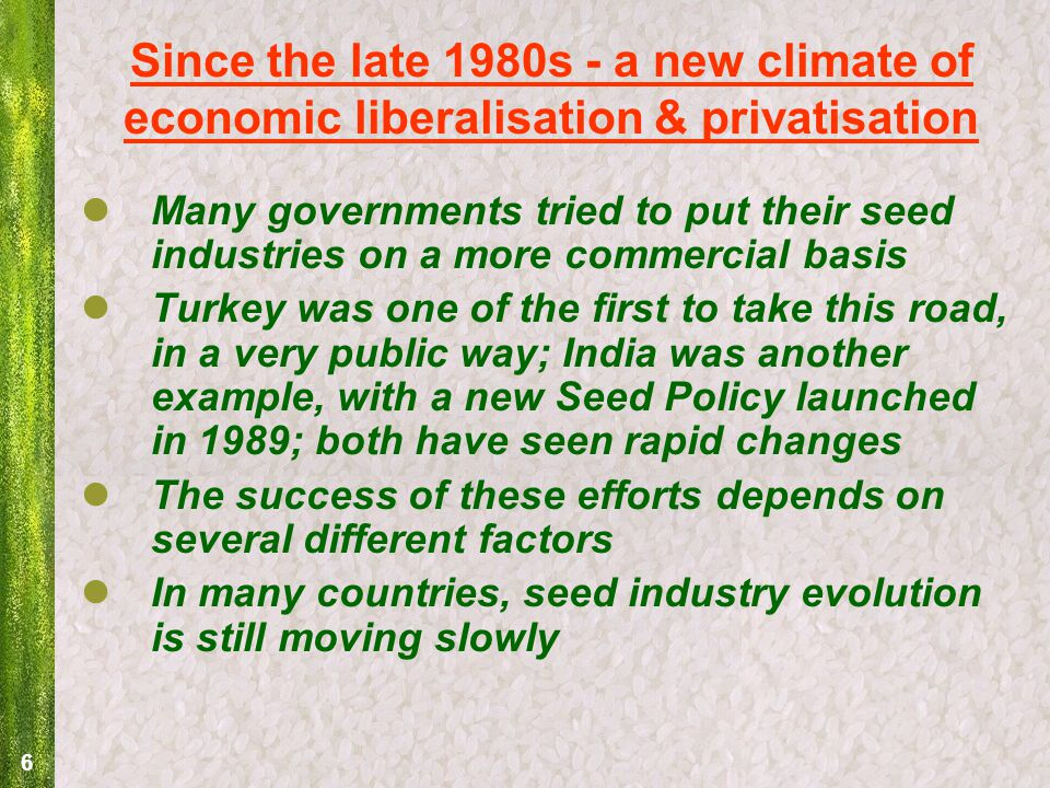 6 Since the late 1980s - a new climate of economic liberalisation & privatisation Many governments tried to put their seed industries on a more commercial basis Turkey was one of the first to take this road, in a very public way; India was another example, with a new Seed Policy launched in 1989; both have seen rapid changes The success of these efforts depends on several different factors In many countries, seed industry evolution is still moving slowly