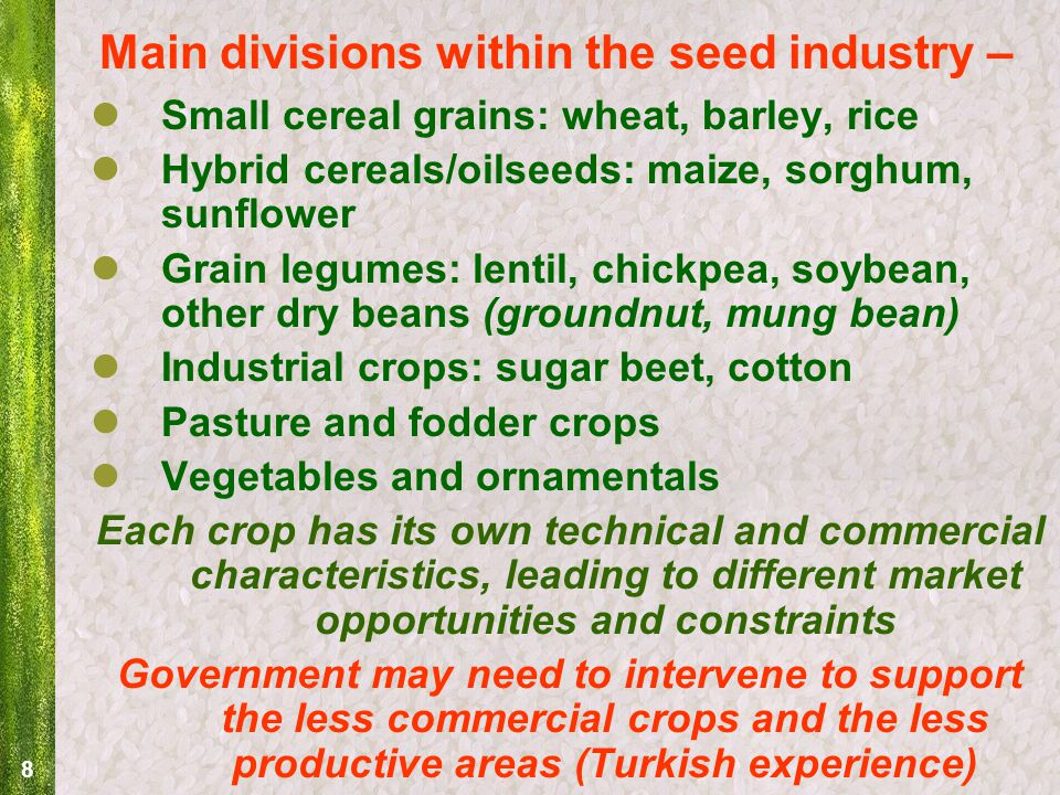 8 Main divisions within the seed industry – Small cereal grains: wheat, barley, rice Hybrid cereals/oilseeds: maize, sorghum, sunflower Grain legumes: lentil, chickpea, soybean, other dry beans (groundnut, mung bean) Industrial crops: sugar beet, cotton Pasture and fodder crops Vegetables and ornamentals Each crop has its own technical and commercial characteristics, leading to different market opportunities and constraints Government may need to intervene to support the less commercial crops and the less productive areas (Turkish experience)
