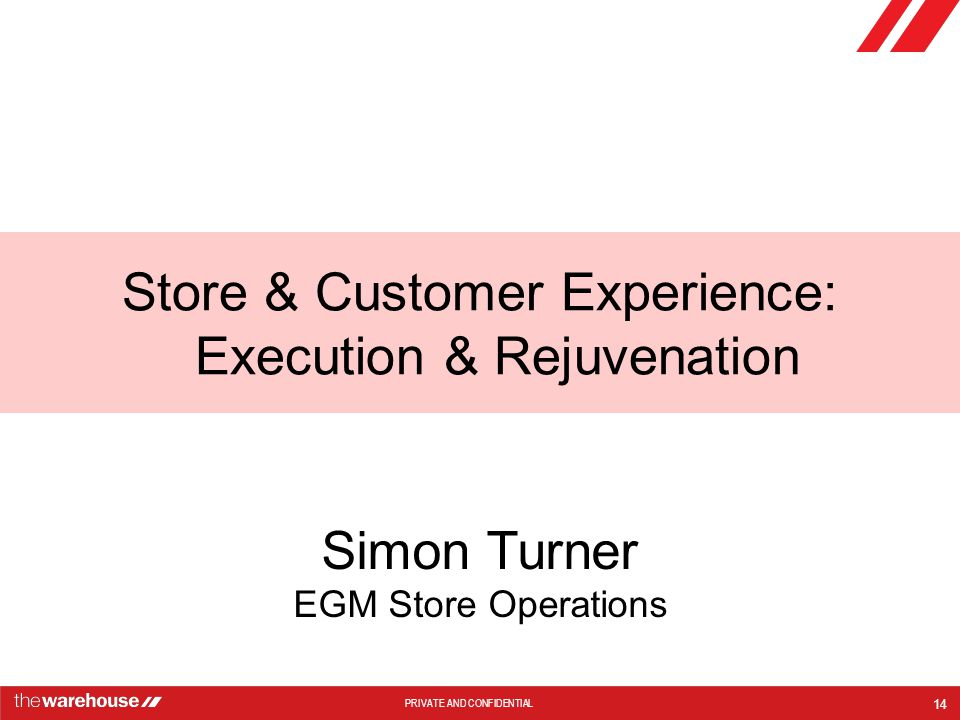 PRIVATE AND CONFIDENTIAL Store & Customer Experience: Execution & Rejuvenation 14 Simon Turner EGM Store Operations