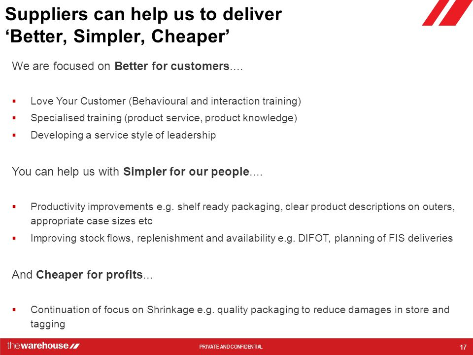 PRIVATE AND CONFIDENTIAL Suppliers can help us to deliver 'Better, Simpler, Cheaper' 17 We are focused on Better for customers....