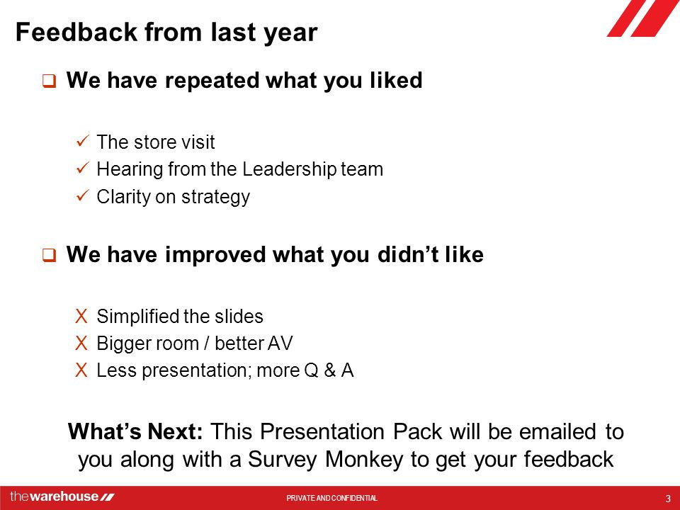 PRIVATE AND CONFIDENTIAL Feedback from last year  We have repeated what you liked The store visit Hearing from the Leadership team Clarity on strategy  We have improved what you didn't like XSimplified the slides XBigger room / better AV XLess presentation; more Q & A 3 What's Next: This Presentation Pack will be emailed to you along with a Survey Monkey to get your feedback