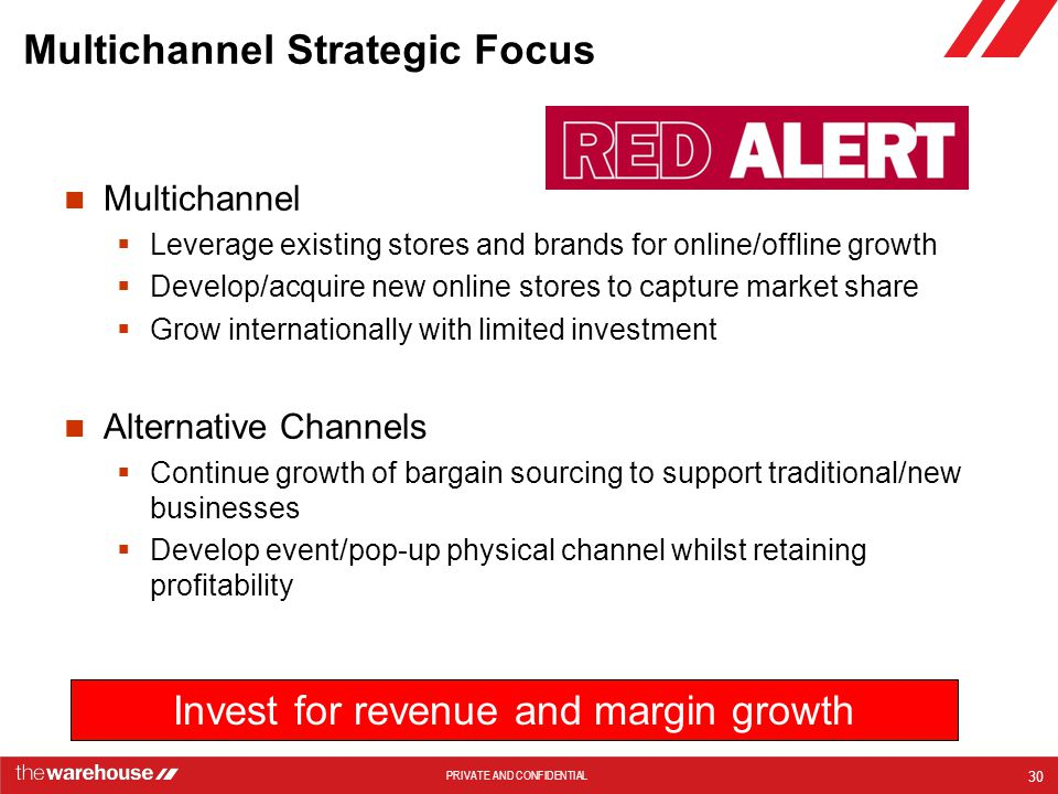 PRIVATE AND CONFIDENTIAL Multichannel Strategic Focus Multichannel  Leverage existing stores and brands for online/offline growth  Develop/acquire new online stores to capture market share  Grow internationally with limited investment Alternative Channels  Continue growth of bargain sourcing to support traditional/new businesses  Develop event/pop-up physical channel whilst retaining profitability 30 Invest for revenue and margin growth
