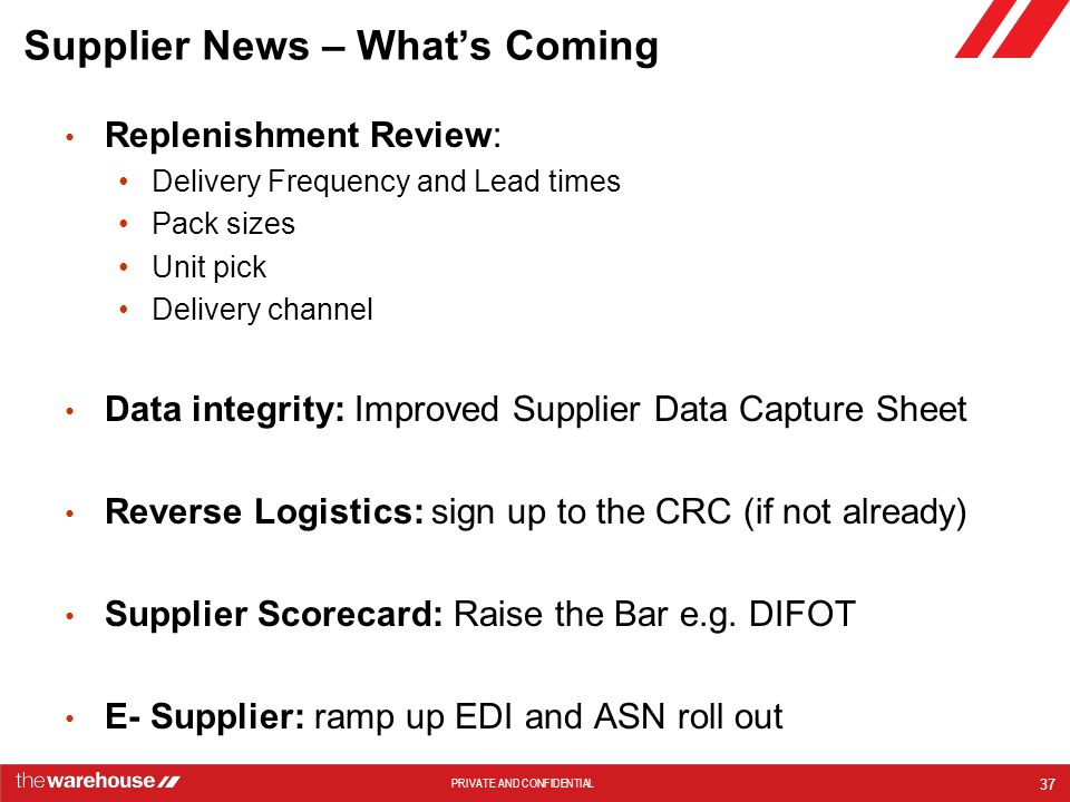 PRIVATE AND CONFIDENTIAL Supplier News – What's Coming Replenishment Review: Delivery Frequency and Lead times Pack sizes Unit pick Delivery channel Data integrity: Improved Supplier Data Capture Sheet Reverse Logistics: sign up to the CRC (if not already) Supplier Scorecard: Raise the Bar e.g.