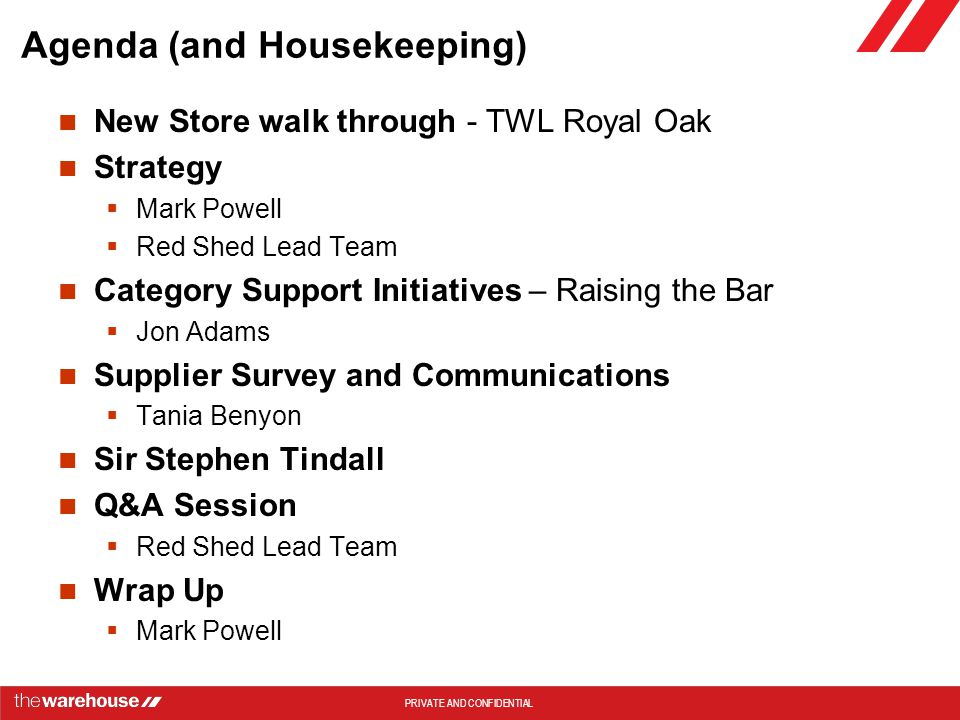 PRIVATE AND CONFIDENTIAL Agenda (and Housekeeping) New Store walk through - TWL Royal Oak Strategy  Mark Powell  Red Shed Lead Team Category Support Initiatives – Raising the Bar  Jon Adams Supplier Survey and Communications  Tania Benyon Sir Stephen Tindall Q&A Session  Red Shed Lead Team Wrap Up  Mark Powell
