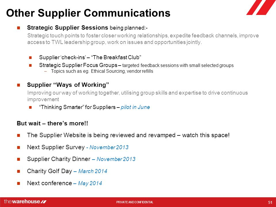 PRIVATE AND CONFIDENTIAL Other Supplier Communications Strategic Supplier Sessions being planned:- Strategic touch points to foster closer working relationships, expedite feedback channels, improve access to TWL leadership group, work on issues and opportunities jointly.