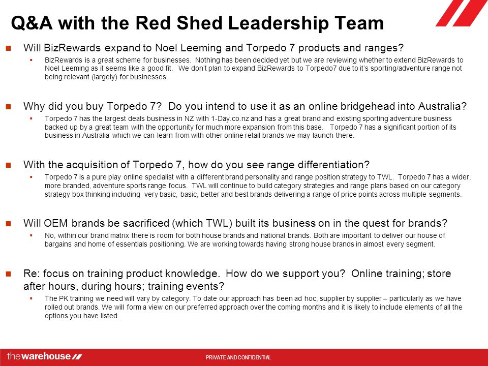 PRIVATE AND CONFIDENTIAL Q&A with the Red Shed Leadership Team Will BizRewards expand to Noel Leeming and Torpedo 7 products and ranges.