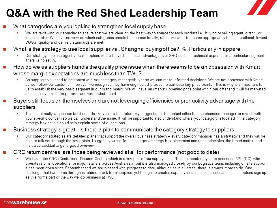 PRIVATE AND CONFIDENTIAL Q&A with the Red Shed Leadership Team What categories are you looking to strengthen local supply base  We are reviewing our sourcing to ensure that we are clear on the best way to source for each product i.e.