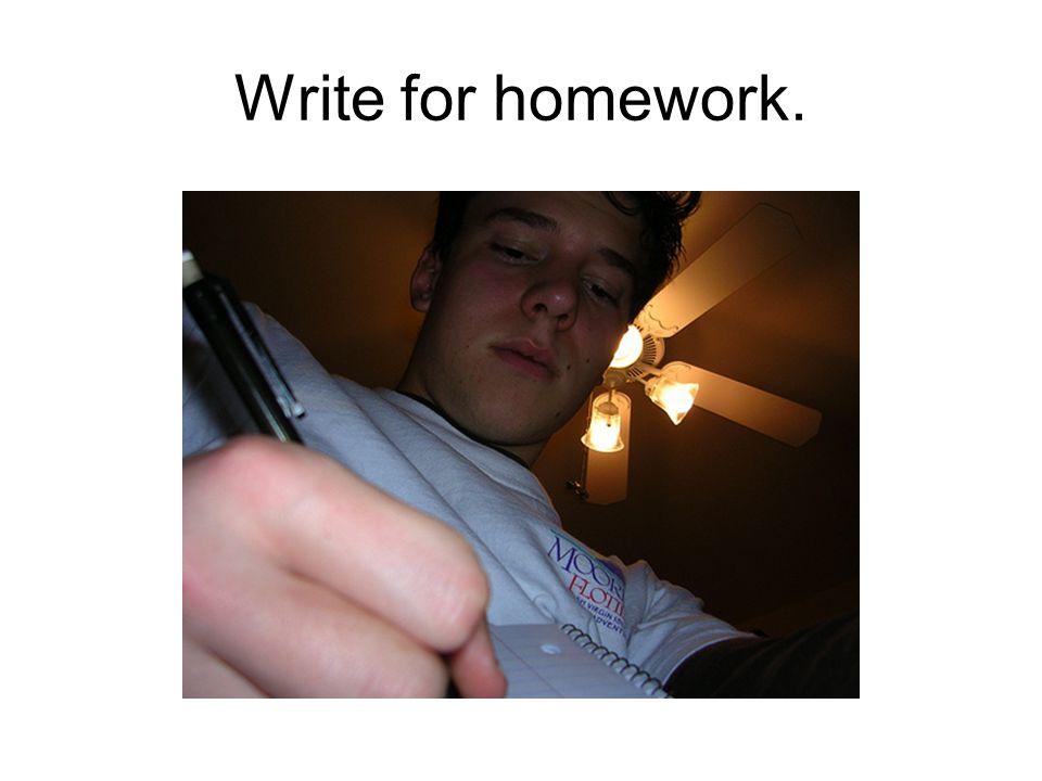 Write for homework.