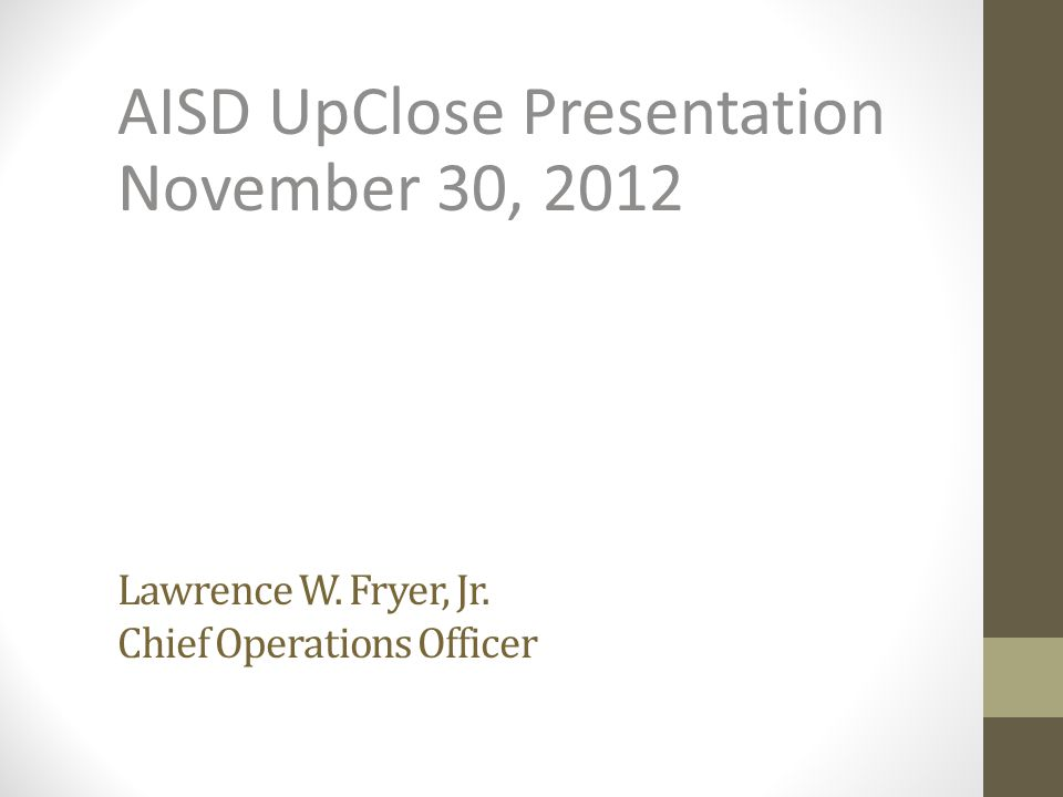 Lawrence W. Fryer, Jr. Chief Operations Officer AISD UpClose Presentation November 30, 2012
