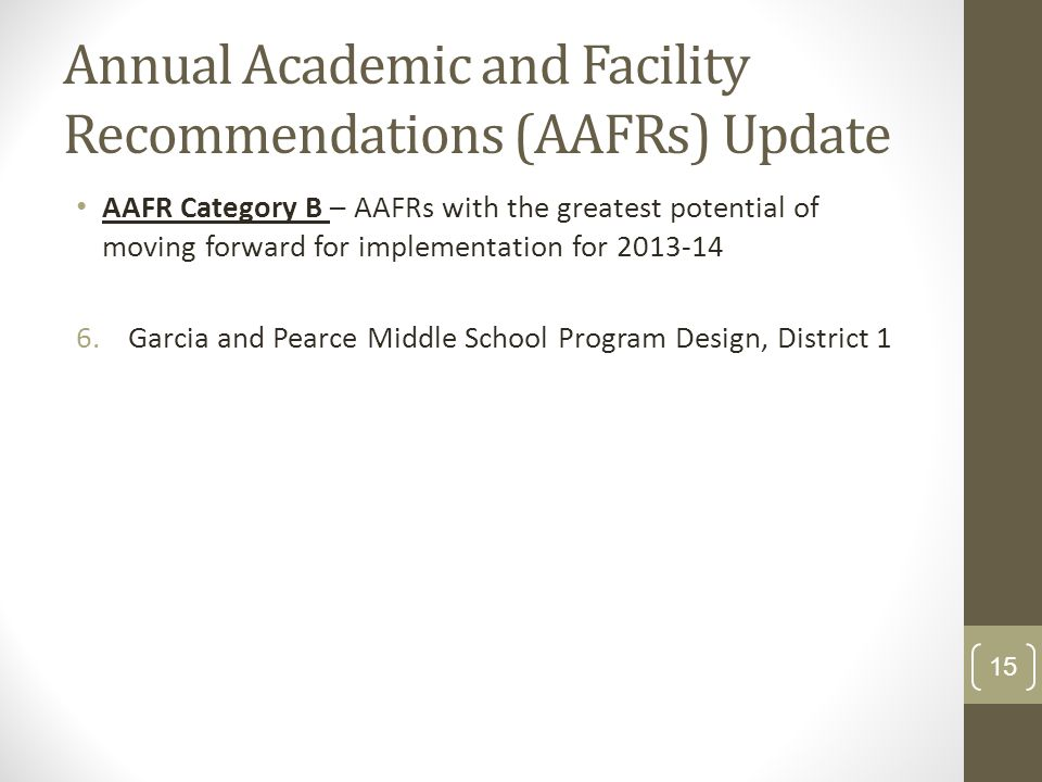 Annual Academic and Facility Recommendations (AAFRs) Update AAFR Category B – AAFRs with the greatest potential of moving forward for implementation for 2013-14 6.Garcia and Pearce Middle School Program Design, District 1 15