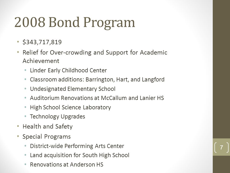 2008 Bond Program $343,717,819 Relief for Over-crowding and Support for Academic Achievement Linder Early Childhood Center Classroom additions: Barrington, Hart, and Langford Undesignated Elementary School Auditorium Renovations at McCallum and Lanier HS High School Science Laboratory Technology Upgrades Health and Safety Special Programs District-wide Performing Arts Center Land acquisition for South High School Renovations at Anderson HS 7