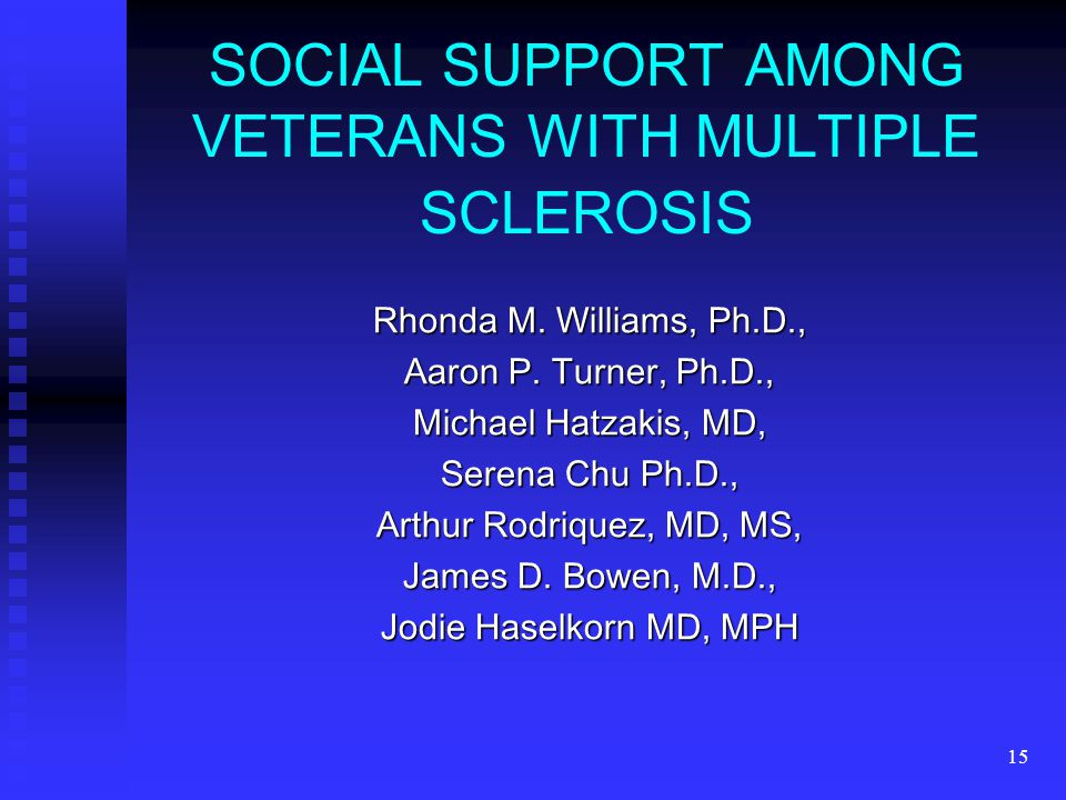 15 SOCIAL SUPPORT AMONG VETERANS WITH MULTIPLE SCLEROSIS Rhonda M. Williams, Ph.D., Aaron P. Turner, Ph.D., Michael Hatzakis, MD, Serena Chu Ph.D., Ar