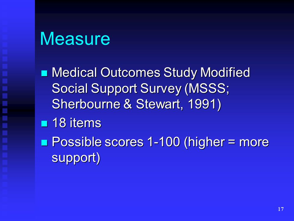 17 Measure Medical Outcomes Study Modified Social Support Survey (MSSS; Sherbourne & Stewart, 1991) Medical Outcomes Study Modified Social Support Sur
