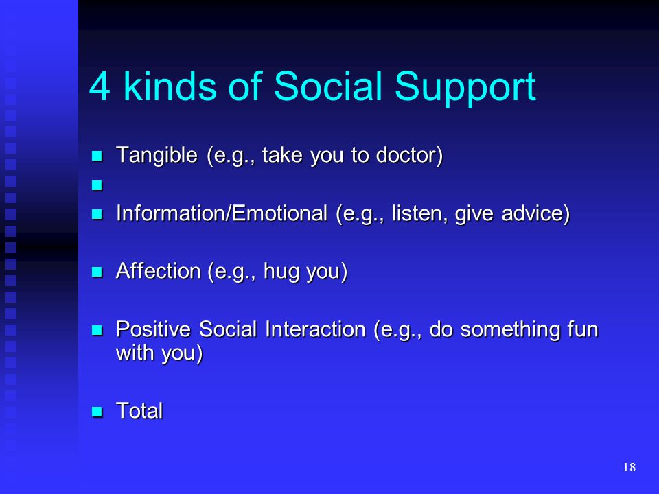 18 4 kinds of Social Support Tangible (e.g., take you to doctor) Tangible (e.g., take you to doctor) Information/Emotional (e.g., listen, give advice)