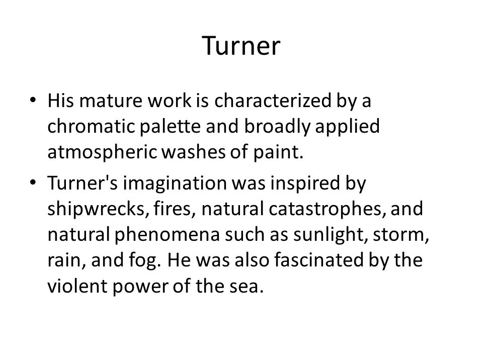 Turner His mature work is characterized by a chromatic palette and broadly applied atmospheric washes of paint. Turner's imagination was inspired by s