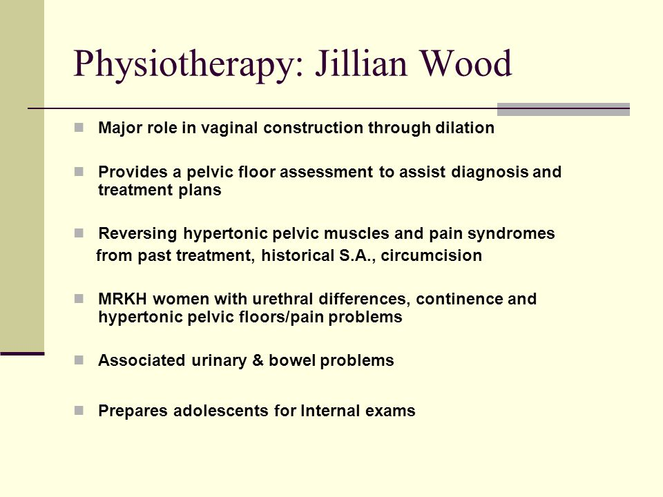 Physiotherapy: Jillian Wood Major role in vaginal construction through dilation Provides a pelvic floor assessment to assist diagnosis and treatment plans Reversing hypertonic pelvic muscles and pain syndromes from past treatment, historical S.A., circumcision MRKH women with urethral differences, continence and hypertonic pelvic floors/pain problems Associated urinary & bowel problems Prepares adolescents for Internal exams