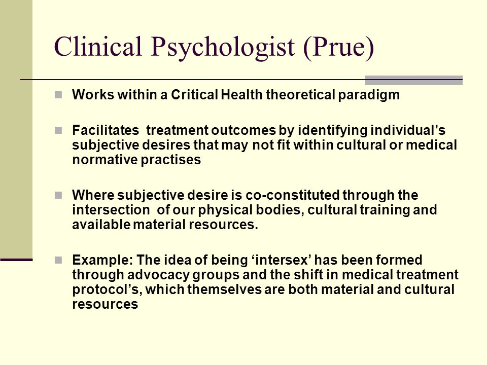 Clinical Psychologist (Prue) Works within a Critical Health theoretical paradigm Facilitates treatment outcomes by identifying individual's subjective desires that may not fit within cultural or medical normative practises Where subjective desire is co-constituted through the intersection of our physical bodies, cultural training and available material resources.