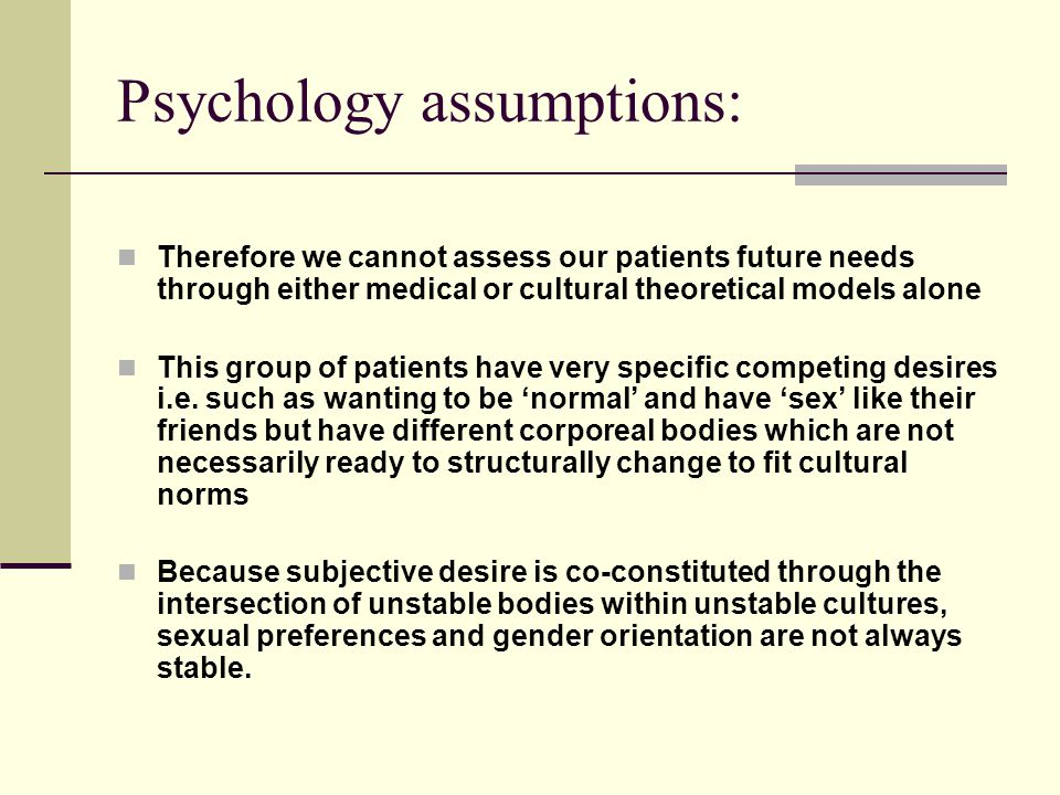 Psychology assumptions: Therefore we cannot assess our patients future needs through either medical or cultural theoretical models alone This group of patients have very specific competing desires i.e.