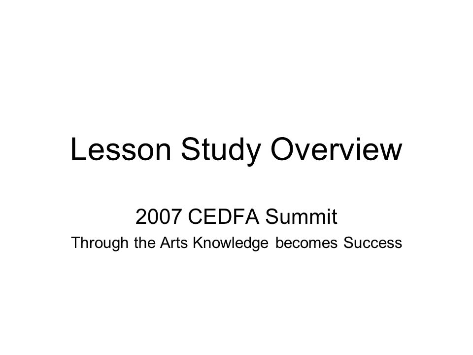 Lesson Study Overview 2007 CEDFA Summit Through the Arts Knowledge becomes Success