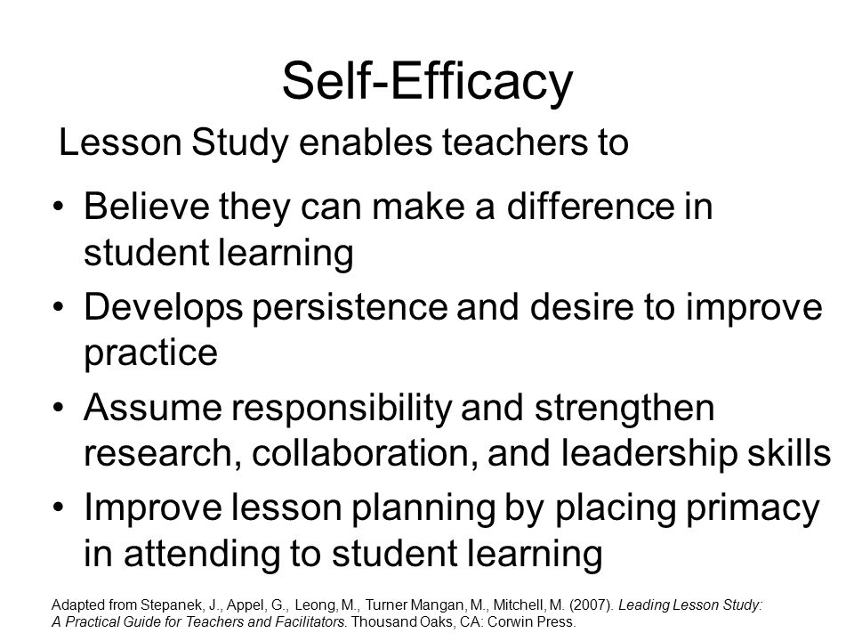 Self-Efficacy Believe they can make a difference in student learning Develops persistence and desire to improve practice Assume responsibility and strengthen research, collaboration, and leadership skills Improve lesson planning by placing primacy in attending to student learning Lesson Study enables teachers to Adapted from Stepanek, J., Appel, G., Leong, M., Turner Mangan, M., Mitchell, M.